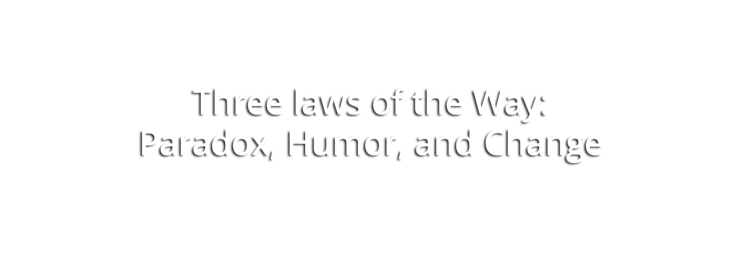 """Three laws of the Way: Paradox, Humor, and Change"" - Dan Millman"