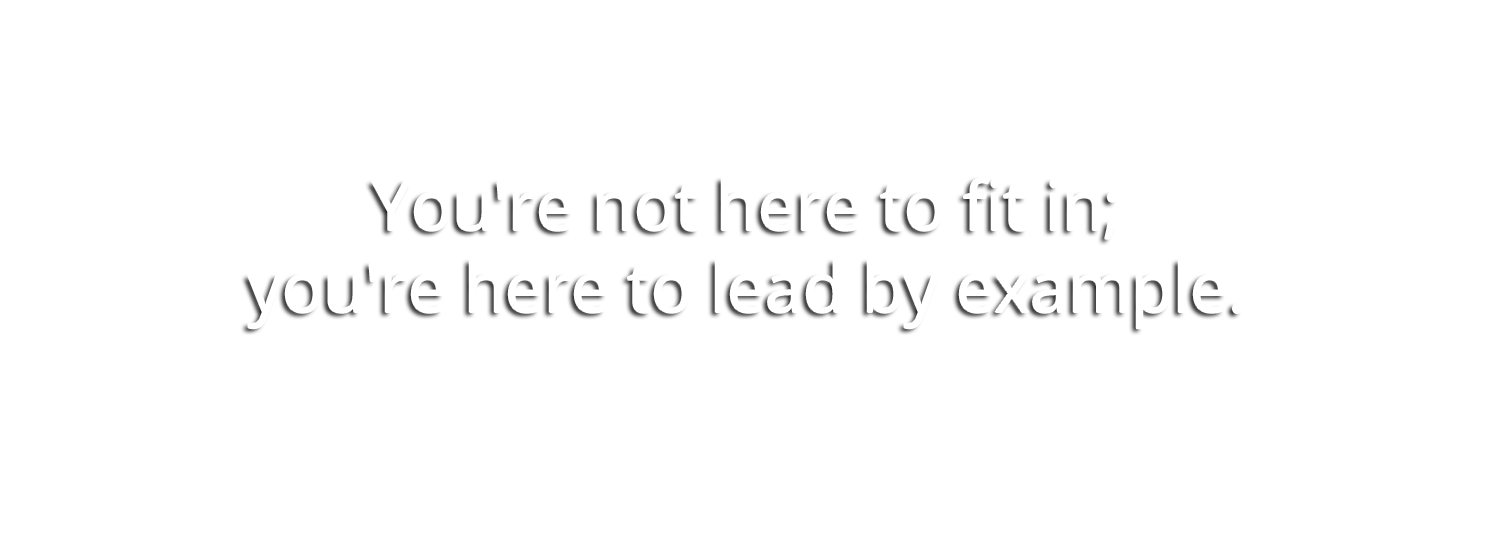 You're not here to fit in; you're here to lead by example.