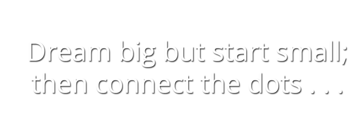 Dream big but start small; then connection the dots ...