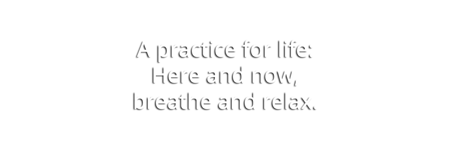 A practice for life: Here and now, breathe and relax.