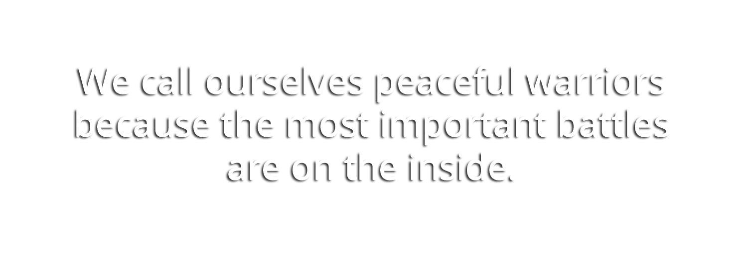 We call ourselves peaceful warriors because the most important battles are on the inside.